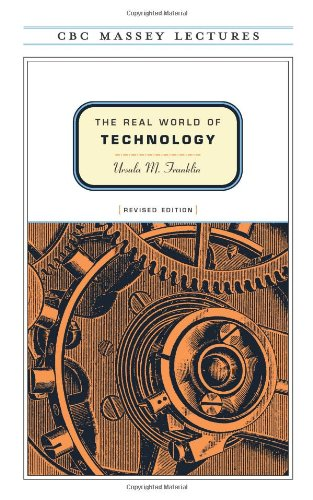 The real world of technology Ursula Franklin Massey Lecture In this expanded edition of her bestselling 1989 CBC Massey Lectures, renowned Canadian scientist and humanitarian Ursula M. Franklin examines the impact of technology upon our lives and addresses the extraordinary changes in the bit sphere since The Real World of Technology was first published. In four new chapters, Franklin tackles contentious issues, such as the dilution of privacy and intellectual property rights, the impact of the current technology on government and governance, the shift from consumer capitalism to investment capitalism, and the influence of the Internet upon the craft of writing.