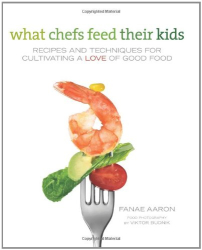 Fanae Aaron: What Chefs Feed Their Kids: Recipes and Techniques for Cultivating a Love of Good Food