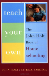 John Holt: Teach Your Own: The John Holt Book Of Homeschooling