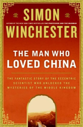 Simon Winchester: The Man Who Loved China: The Fantastic Story of the Eccentric Scientist Who Unlocked the Mysteries of the Middle Kingdom