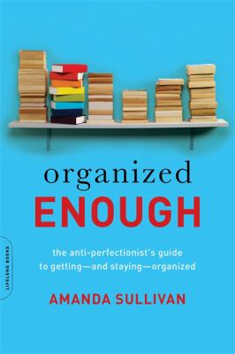 Organized enough : the anti-perfectionist's guide to getting--and staying--organized by Amanda Sullivan