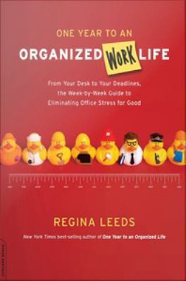 One year to an organized work life : from your desk to your deadlines, the week-by-week guide to eliminating office stress for good by Regina Leeds