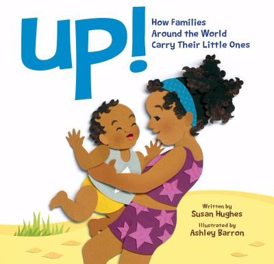 Up! How Familes Around the World Carry Their Little Ones by Susan Hughes